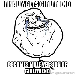 Forever Alone Guy - FINALLY GETS GIRLFRIEND BECOMES MALE VERSION OF GIRLFRIEND