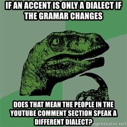Raptor - if an accent is only a dialect if the gramar changes does that mean the people in the youtube comment section speak a different dialect?