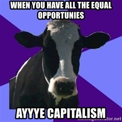 Coworker Cow - When you have all the equal opportunies AYYYE Capitalism