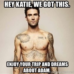 Adam Levine - Hey Katie, we got this.  Enjoy your trip and dreams about Adam.