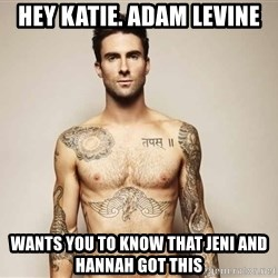 Adam Levine - Hey Katie. Adam Levine wants you to know that Jeni and Hannah got this