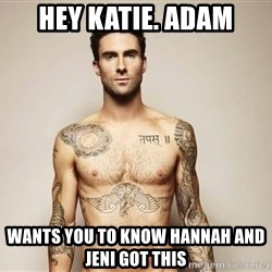 Adam Levine - hey katie. adam wants you to know Hannah and Jeni got this