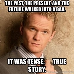 BARNEYxSTINSON - The past, the present, and the future walked into a bar.  it was tense.       true story.