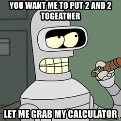 Bender - You Want Me To Put 2 and 2 togeather Let Me Grab My Calculator