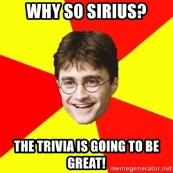cheeky harry potter - wHY SO SIRIUS? THE TRIVIA IS GOING TO BE GREAT!