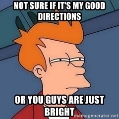 Fry squint - NOT SURE IF IT'S MY GOOD DIRECTIONS  OR YOU GUYS ARE JUST BRIGHT