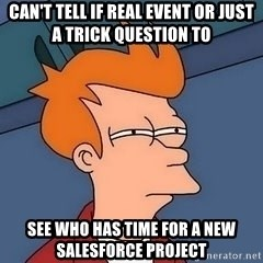 Fry squint - Can't tell if real event or just a trick question to see who has time for a new salesforce project