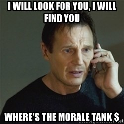 taken meme - i will look for you, i will find you where's the morale tank $