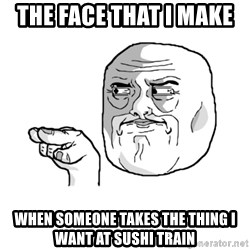 i'm watching you meme - the face that i make  when someone takes the thing i want at sushi train
