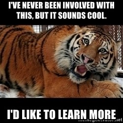 Sarcasm Tiger - I've never been involved with this, but it sounds cool. I'd Like to learn more