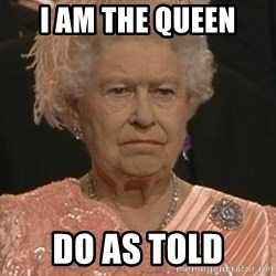 Queen Elizabeth Meme - I am the queen do as told