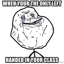 Forever Alone Guy - when your the only left handed in your class