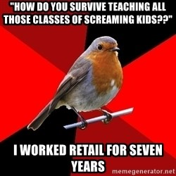 "Retail Robin - ""how do you survive teaching all those classes of screaming kids??"" i worked retail for seven years"