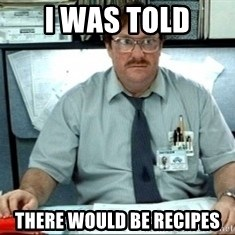I was told there would be ___ - I was told there would be recipes