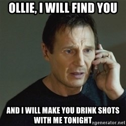 taken meme - OLLIE, I WILL FIND YOU AND I WILL MAKE YOU DRINK SHOTS WITH ME TONIGHT