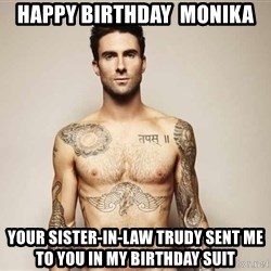 Adam Levine - Happy Birthday  Monika Your sister-in-law Trudy sent me to you in my Birthday Suit