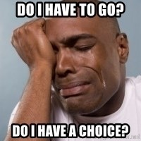 cryingblackman - Do I have to go? Do I have a choice?