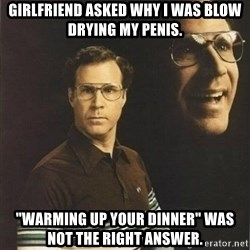 """will ferrell - Girlfriend asked why I was blow drying my penis. """"Warming up your dinner"""" was not the right answer."""
