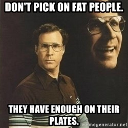 will ferrell - Don't pick on fat people. They have enough on their plates.