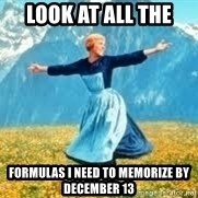 Look at all these - look at all the formulas I need to memorize by December 13