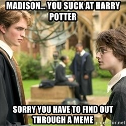 Harry Potter  - Madison... you suck at harry potter Sorry you have to find out through a meme