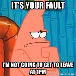 Patrick Wtf? - It's your fault I'm not going to get to leave at 1pm