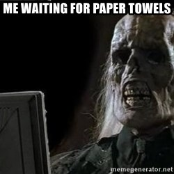 OP will surely deliver skeleton - Me waiting for paper towels