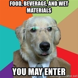 Business Dog - Food, beverage, and wet materials You may enter