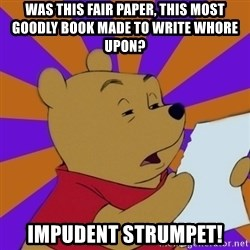 Skeptical Pooh - Was this fair paper, this most goodly book made to write whore upon? Impudent strumpet!