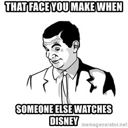 if you know what - That face you make when Someone else watches disney