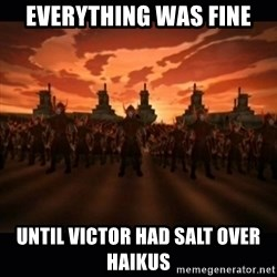 until the fire nation attacked. - Everything was fine Until Victor had salt over haikus