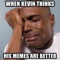 cryingblackman - When Kevin Thinks  his memes are better