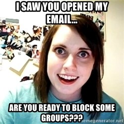 Creepy Girlfriend Meme - I saw you opened my email... Are you ready to block some groups???