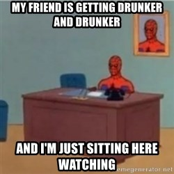 60s spiderman behind desk - My friend is getting drunker and drunker And I'm just sitting here watching
