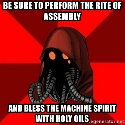 Advice Techpriest - Be sure to perform the rite of assembly and bless the machine spirit with holy oils