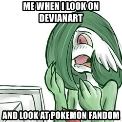 Pokemon Reaction - me when i look on devianart  and look at pokemon fandom