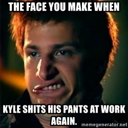 Jizzt in my pants - The face you make when Kyle shits his pants at work again.