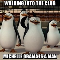 Madagascar Penguin - Walking into the club Michelle Obama is a man
