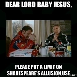 Dear lord baby jesus - Dear Lord Baby Jesus, Please put a limit on shakespeare's allusion use