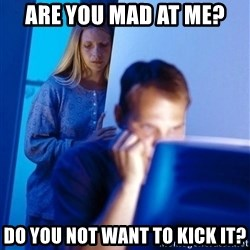 Redditors Wife - Are you mad at me? Do you not want to kick it?