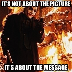 It's about sending a message - It's not about the picture It's about the message