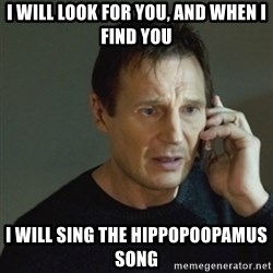 taken meme - I will look for you, and when I find you I will sing the hippopoopamus song