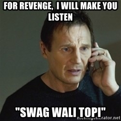 "taken meme - FOR REVENGE,  I WILL MAKE YOU LISTEN ""SWAG WALI TOPI"""