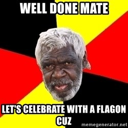 Abo - Well done mate Let's celebrate with a flagon cuz