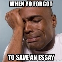 cryingblackman - WHEN YO FORGOT TO SAVE AN ESSAY