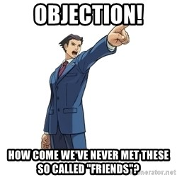 "OBJECTION - Objection! How come we've never met these so called ""friends""?"