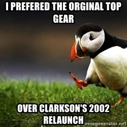 UnpopularOpinion Puffin - I prefered the orginal top gear over clarkson's 2002 relaunch