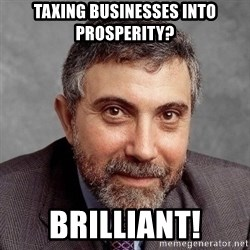 Krugman - Taxing businesses into prosperity? Brilliant!