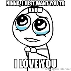Please guy - Ninna, i just want you to know I love you