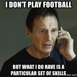 taken meme - I don't play football but what I do have is a particular set of skills